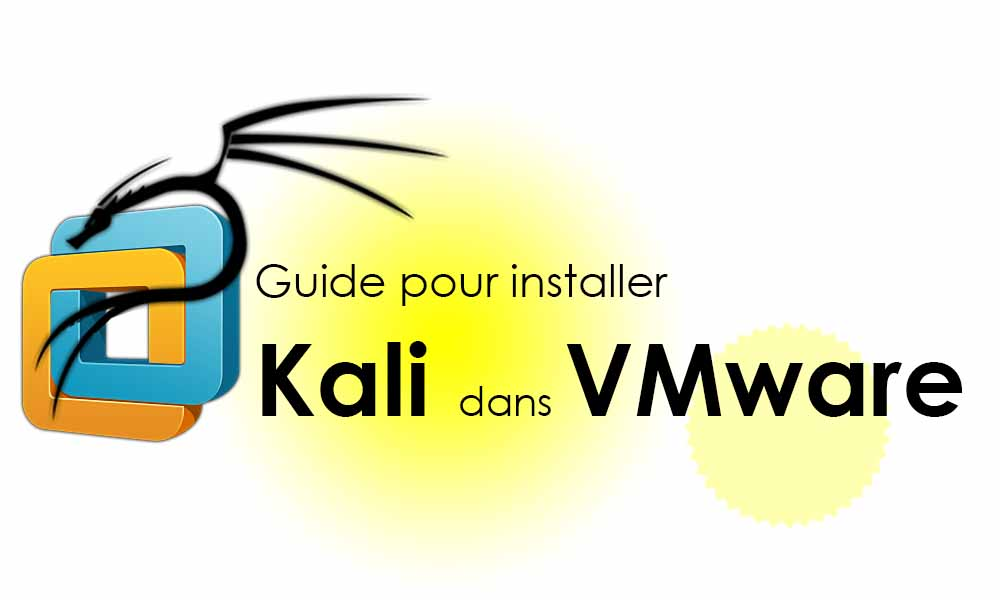 Guide complet pour installer Kali Linux sur une machine virtuelle « VMware » dans Windows